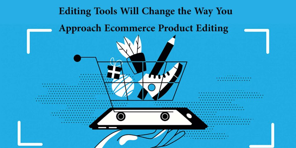 6 Editing Tools Will Change the Way You Approach Ecommerce Product Editing