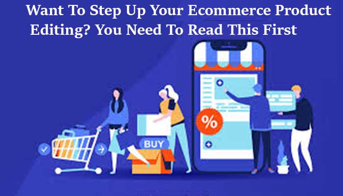 Want To Step Up Your Ecommerce Product Editing? You Need To Read This First